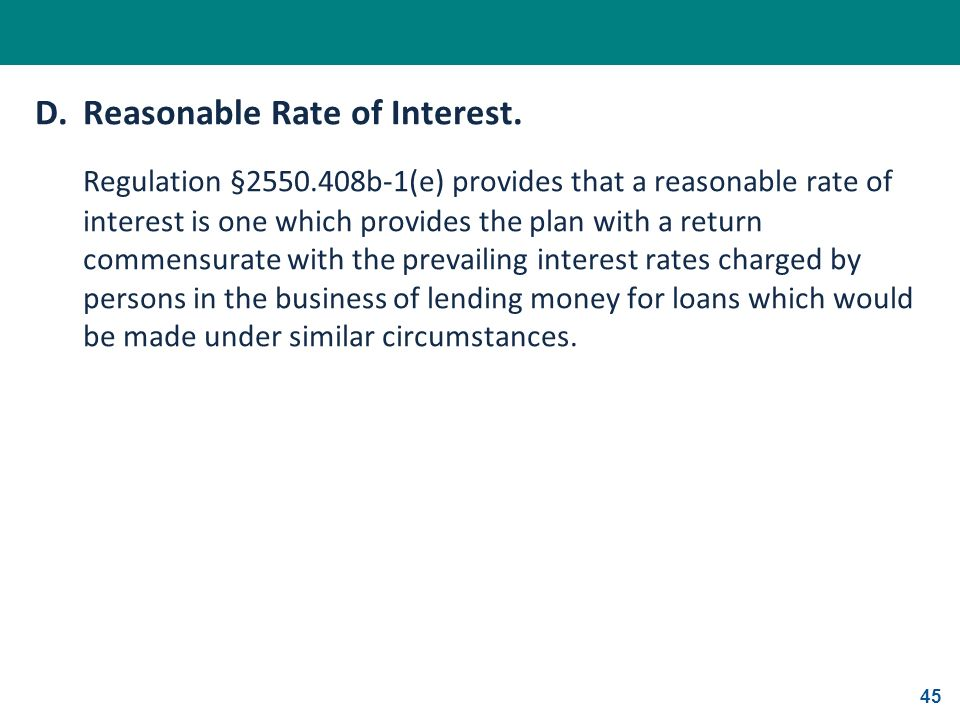 45 D.Reasonable Rate of Interest. Regulation §2550.408b-1(e) provides that a reasonable rate of interest is one which provides the plan with a return