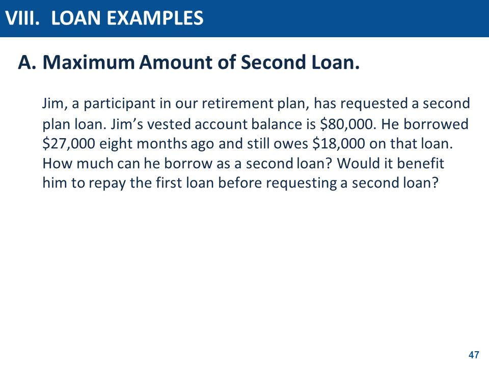 47 A.Maximum Amount of Second Loan. Jim, a participant in our retirement plan, has requested a second plan loan. Jims vested account balance is $80,00