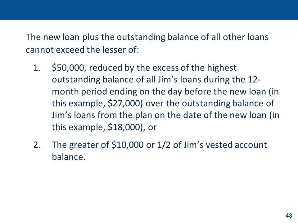 48 The new loan plus the outstanding balance of all other loans cannot exceed the lesser of: 1.$50,000, reduced by the excess of the highest outstandi