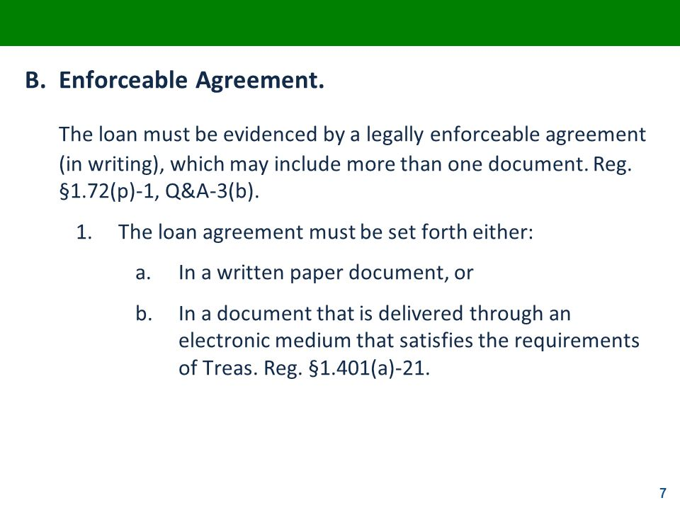 7 B.Enforceable Agreement. The loan must be evidenced by a legally enforceable agreement (in writing), which may include more than one document. Reg.