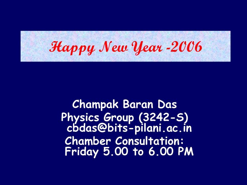 Happy New Year -2006 Champak Baran Das Physics Group (3242-S) cbdas@bits-pilani.ac.in Chamber Consultation: Friday 5.00 to 6.00 PM