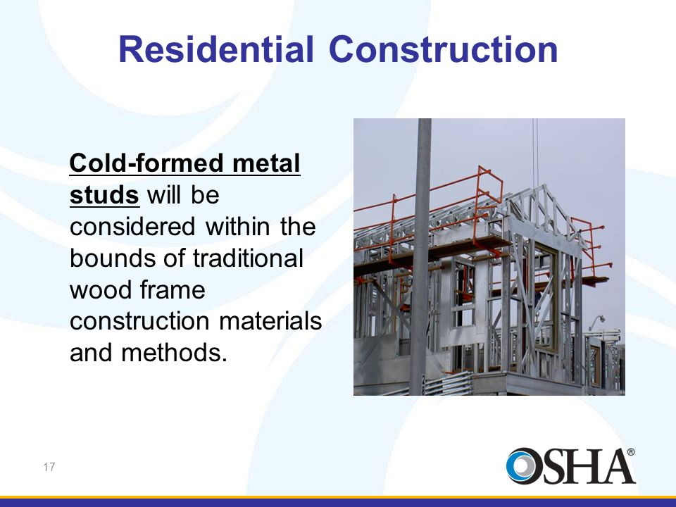 17 Cold-formed metal studs will be considered within the bounds of traditional wood frame construction materials and methods. Residential Construction