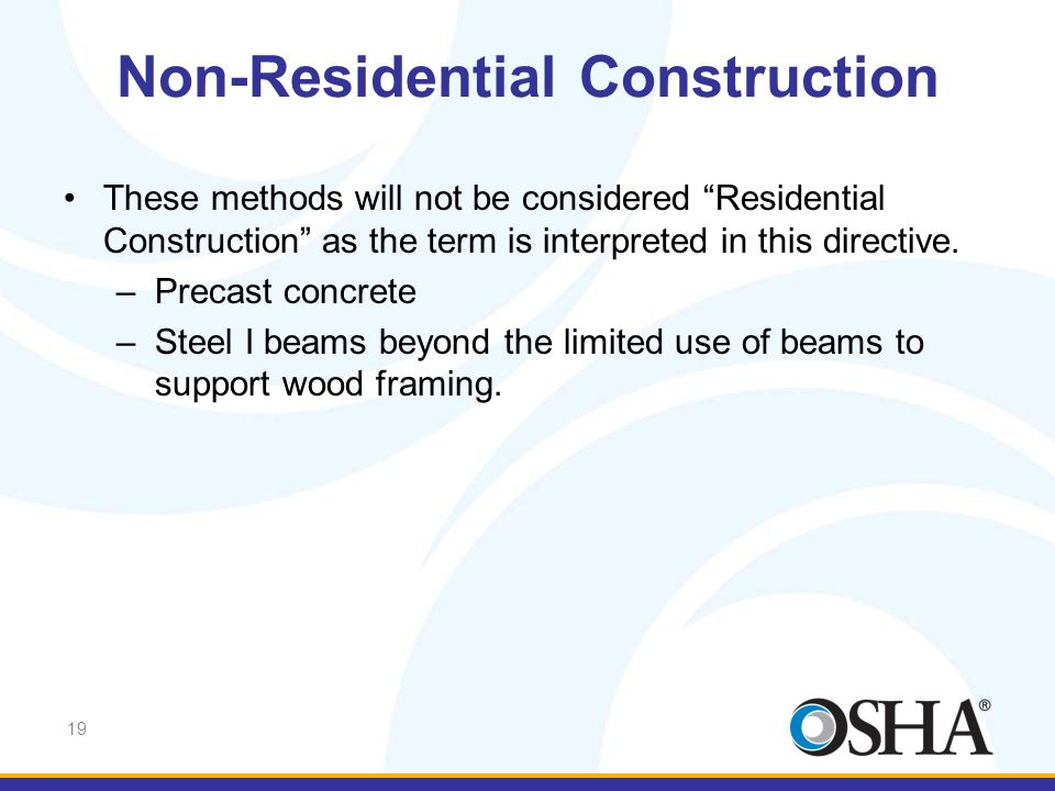 19 These methods will not be considered Residential Construction as the term is interpreted in this directive. –Precast concrete –Steel I beams beyond