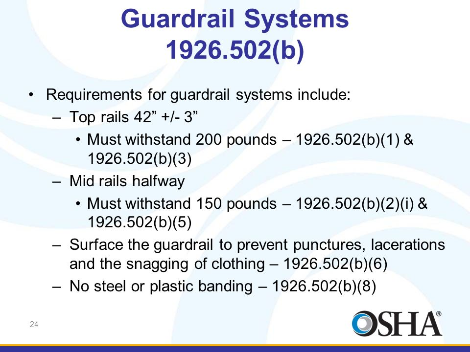 24 Requirements for guardrail systems include: –Top rails 42 +/- 3 Must withstand 200 pounds – 1926.502(b)(1) & 1926.502(b)(3) –Mid rails halfway Must