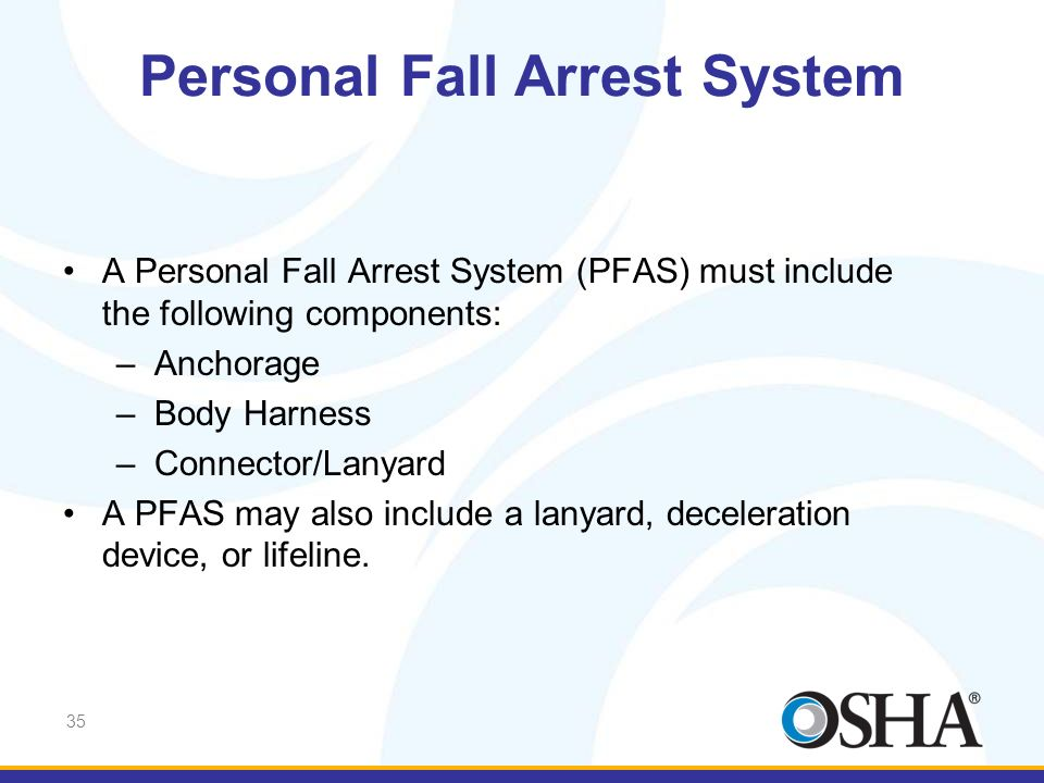 35 A Personal Fall Arrest System (PFAS) must include the following components: –Anchorage –Body Harness –Connector/Lanyard A PFAS may also include a l