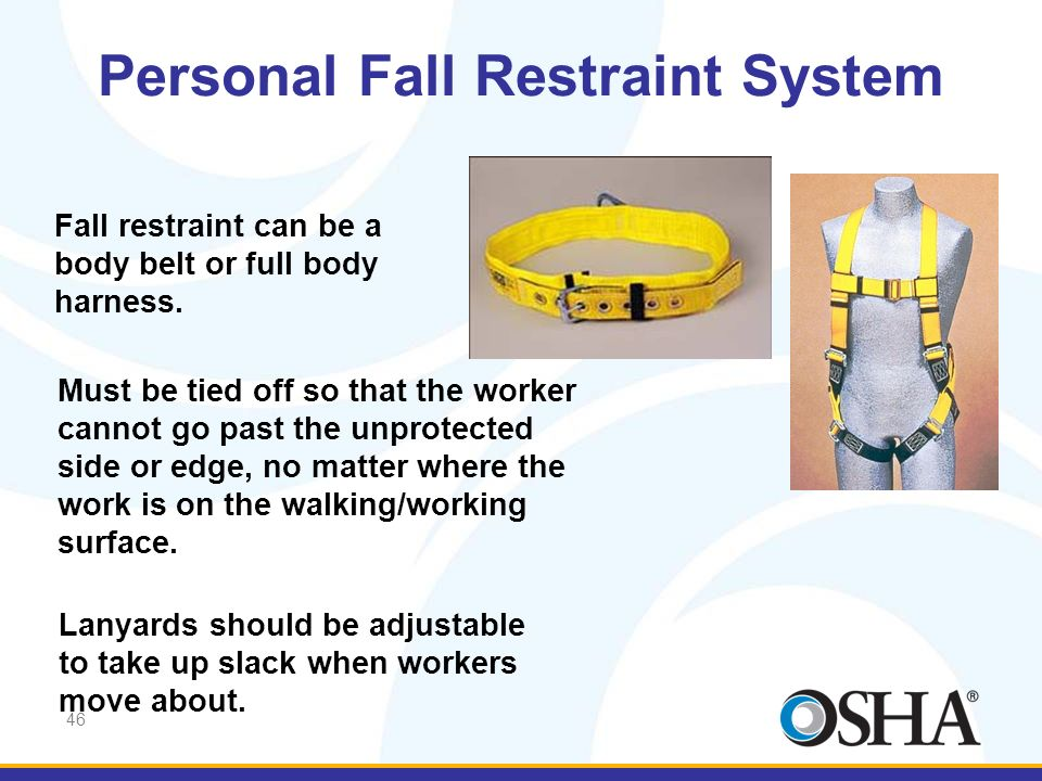 46 Fall restraint can be a body belt or full body harness. Must be tied off so that the worker cannot go past the unprotected side or edge, no matter
