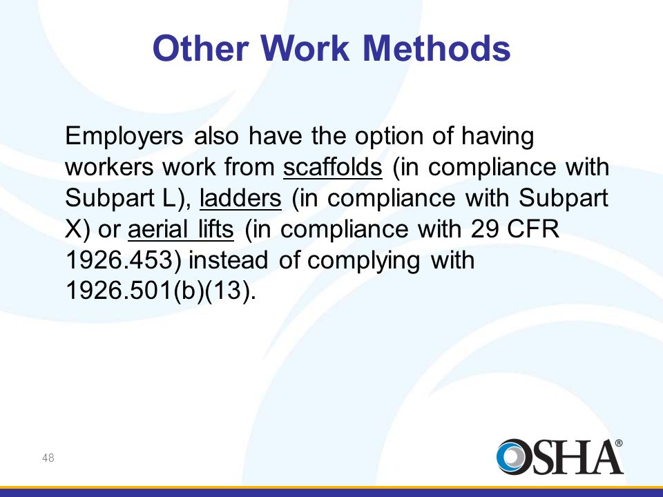 48 Employers also have the option of having workers work from scaffolds (in compliance with Subpart L), ladders (in compliance with Subpart X) or aeri