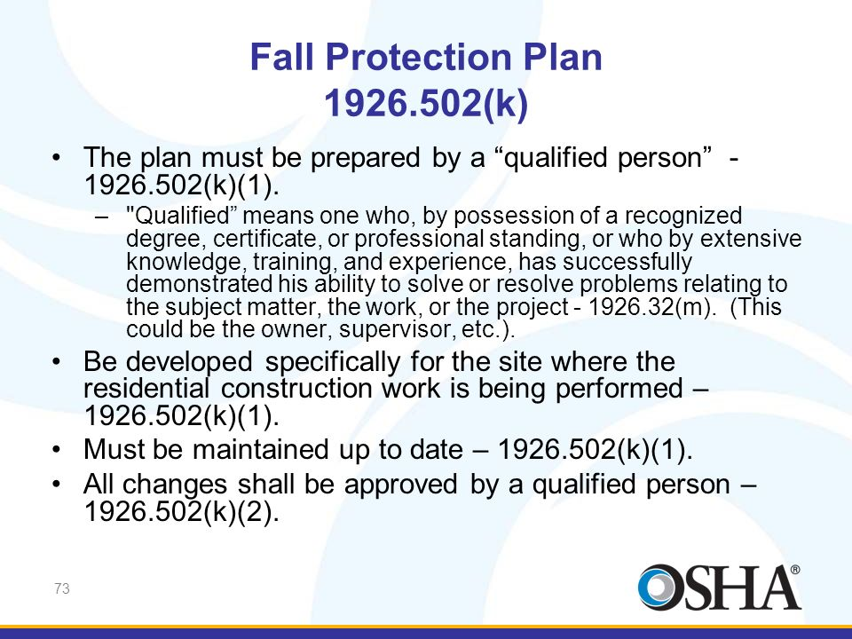 73 Fall Protection Plan 1926.502(k) The plan must be prepared by a qualified person - 1926.502(k)(1). –