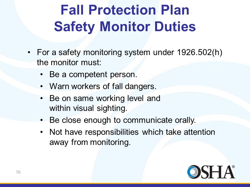 76 For a safety monitoring system under 1926.502(h) the monitor must: Be a competent person. Warn workers of fall dangers. Be on same working level an