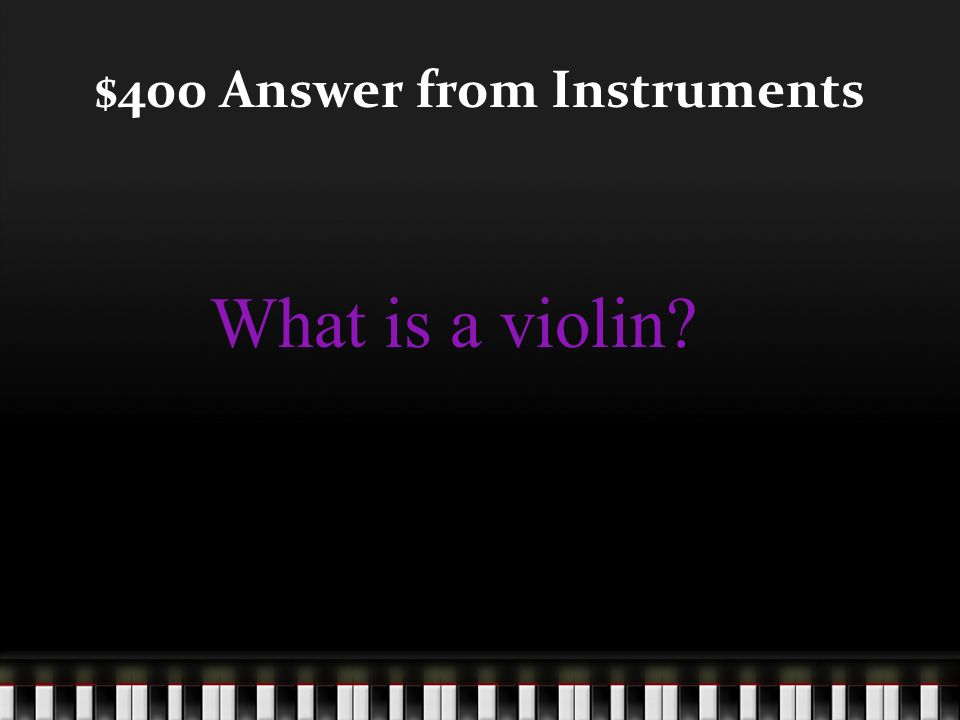 $400 Question from Instruments This instrument is the smallest of the string instruments and is played with a bow