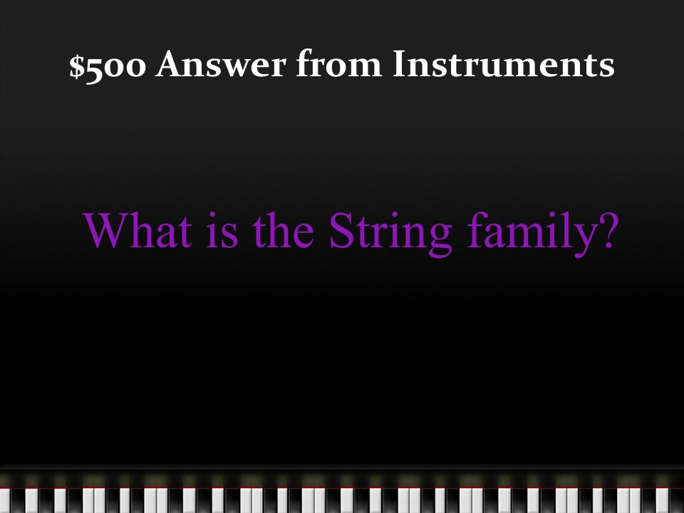 $500 Question from Instruments What family does an instrument in which sound is produced by plucking the strings with your finger belong?