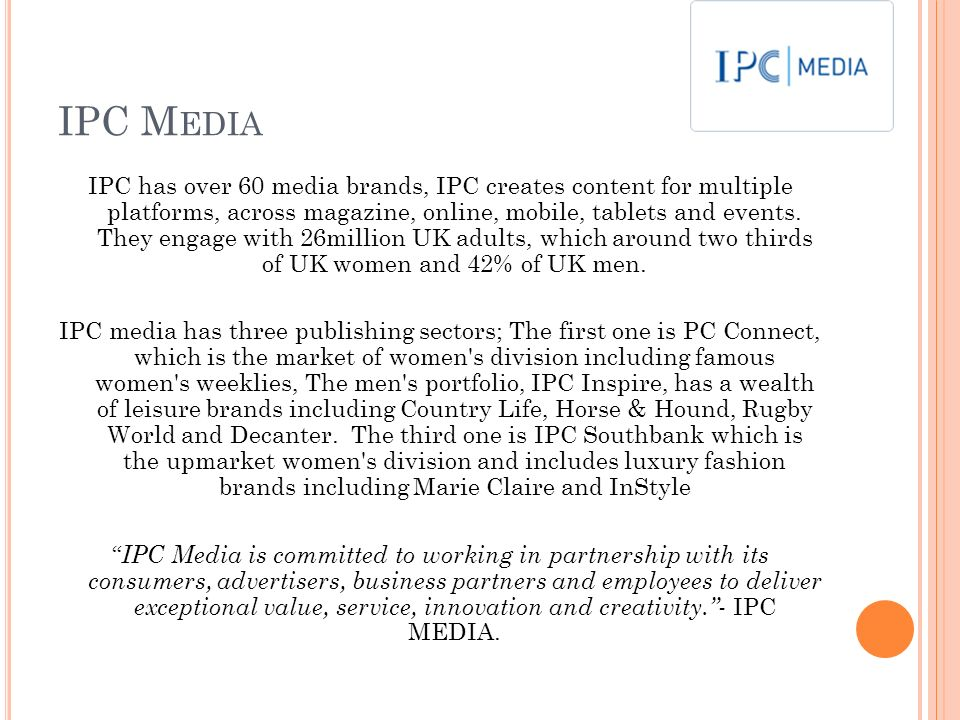 IPC M EDIA IPC has over 60 media brands, IPC creates content for multiple platforms, across magazine, online, mobile, tablets and events. They engage