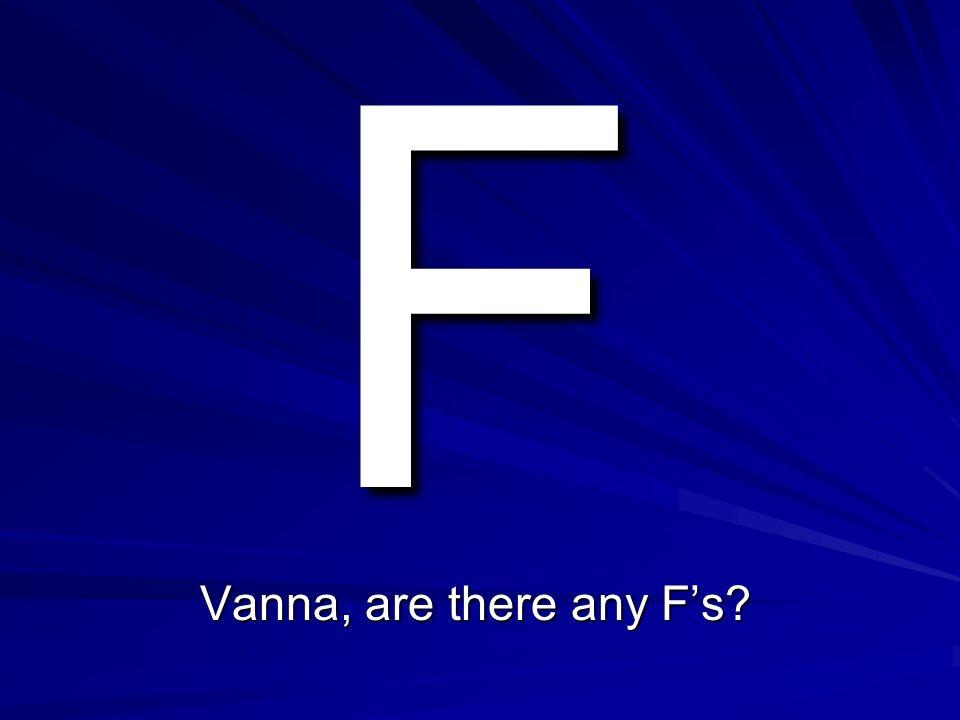 E Vanna, are there any Es?