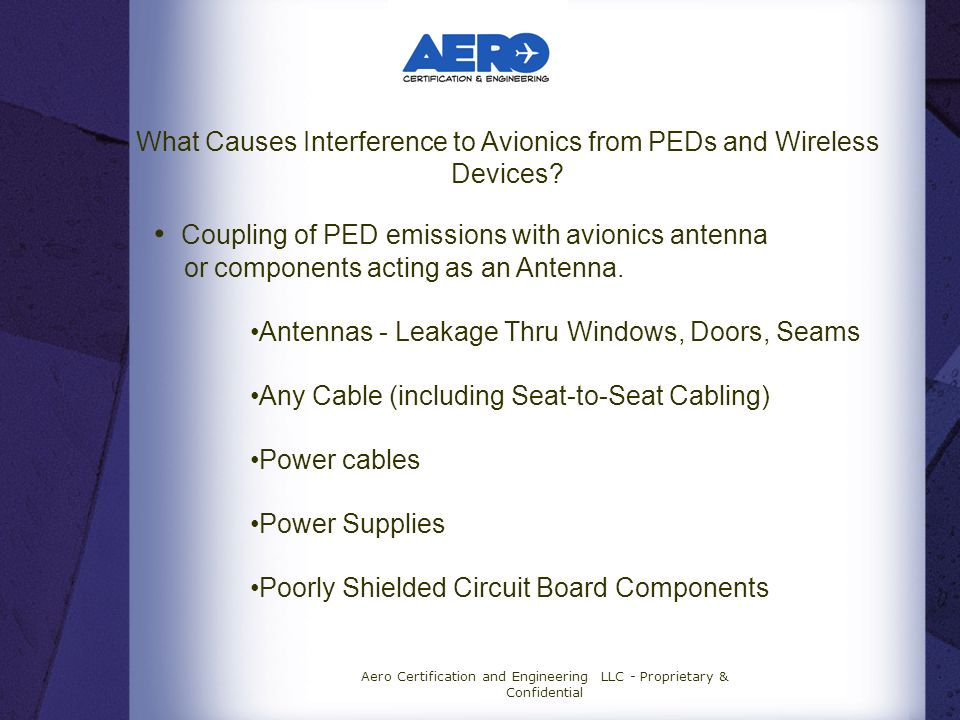 Aero Certification and Engineering LLC - Proprietary & Confidential What Causes Interference to Avionics from PEDs and Wireless Devices.