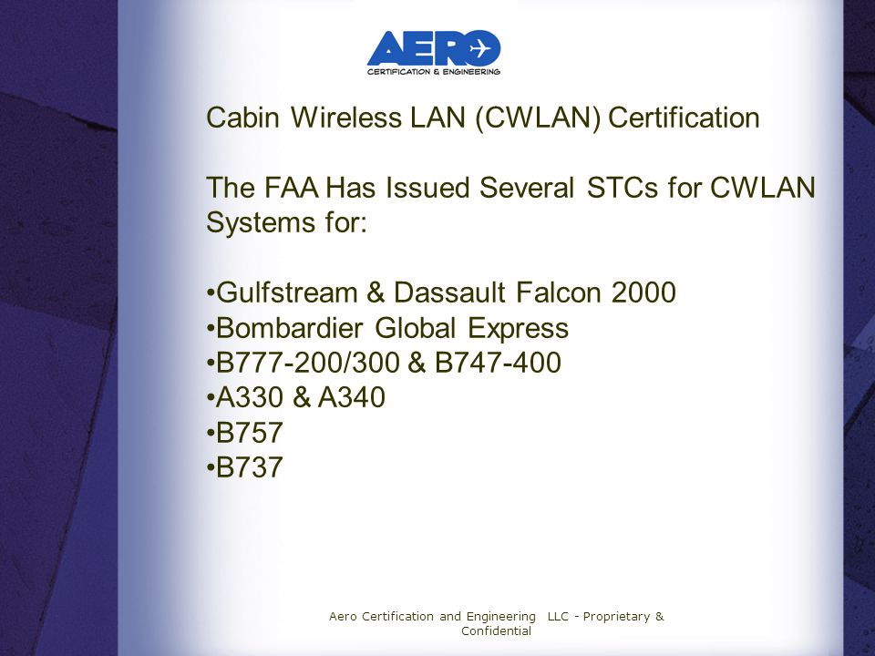 Aero Certification and Engineering LLC - Proprietary & Confidential Cabin Wireless LAN (CWLAN) Certification The FAA Has Issued Several STCs for CWLAN Systems for: Gulfstream & Dassault Falcon 2000 Bombardier Global Express B777-200/300 & B747-400 A330 & A340 B757 B737