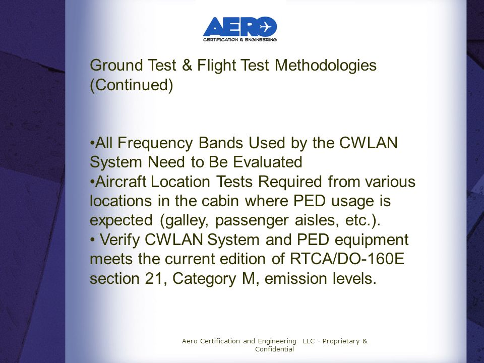 Aero Certification and Engineering LLC - Proprietary & Confidential Ground Test & Flight Test Methodologies (Continued) All Frequency Bands Used by the CWLAN System Need to Be Evaluated Aircraft Location Tests Required from various locations in the cabin where PED usage is expected (galley, passenger aisles, etc.).