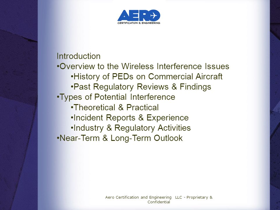 Aero Certification and Engineering LLC - Proprietary & Confidential Introduction Overview to the Wireless Interference Issues History of PEDs on Commercial Aircraft Past Regulatory Reviews & Findings Types of Potential Interference Theoretical & Practical Incident Reports & Experience Industry & Regulatory Activities Near-Term & Long-Term Outlook