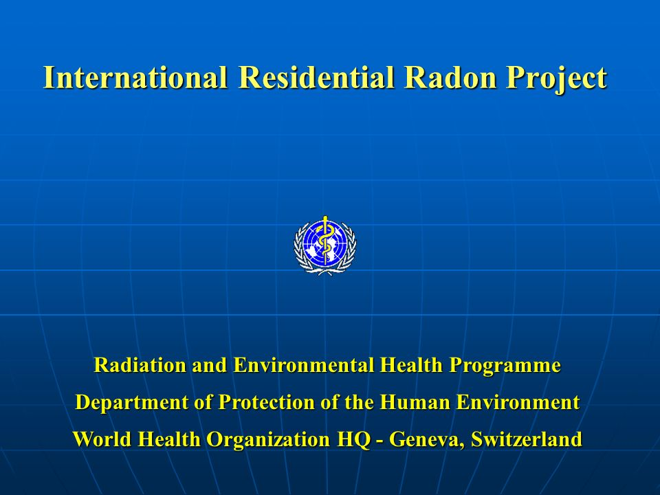 WHO Radiation and Environmental Health Programme Main Program Elements V: Program Evaluation Effectiveness monitoring – track reductions in indoor radon concentrations related to radon mitigation Effectiveness monitoring – track reductions in indoor radon concentrations related to radon mitigation Reporting – annual project reports Reporting – annual project reports