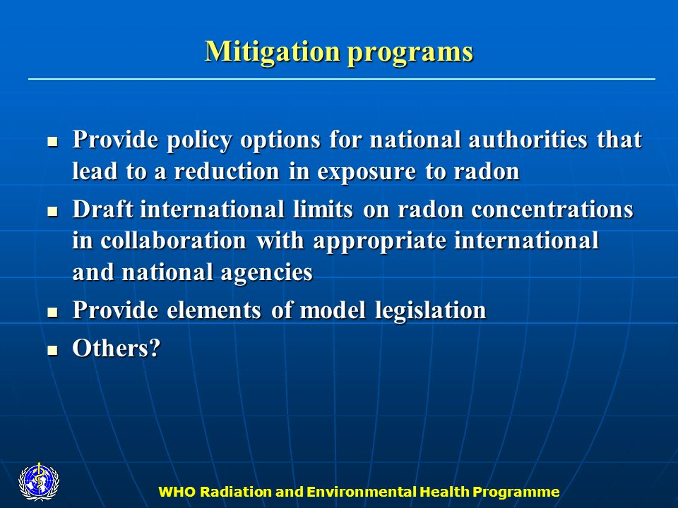 WHO Radiation and Environmental Health Programme Mitigation programs Provide policy options for national authorities that lead to a reduction in expos
