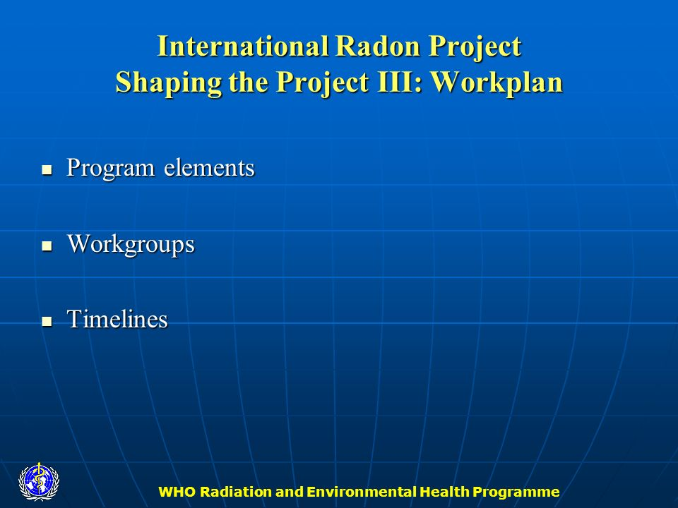 WHO Radiation and Environmental Health Programme International Radon Project Shaping the Project III: Workplan Program elements Program elements Workg