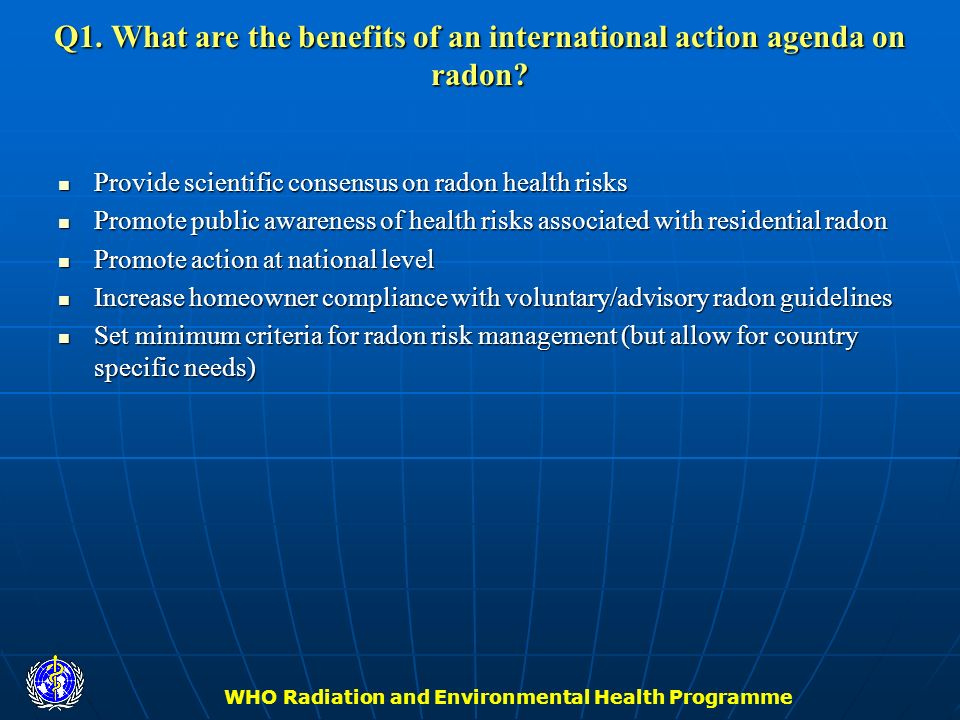 WHO Radiation and Environmental Health Programme Q1. What are the benefits of an international action agenda on radon? Provide scientific consensus on