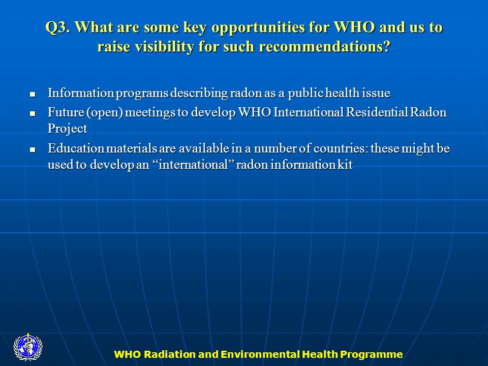 WHO Radiation and Environmental Health Programme Q3. What are some key opportunities for WHO and us to raise visibility for such recommendations? Info