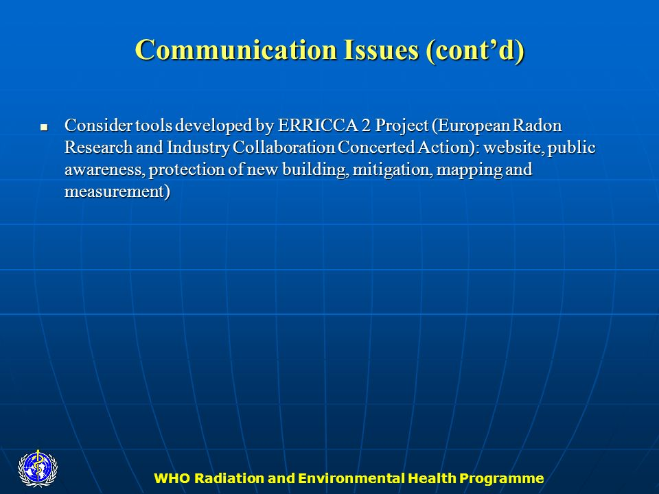 WHO Radiation and Environmental Health Programme Communication Issues (contd) Consider tools developed by ERRICCA 2 Project (European Radon Research a
