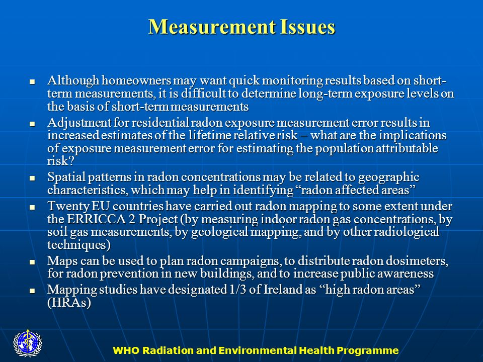 WHO Radiation and Environmental Health Programme Measurement Issues Although homeowners may want quick monitoring results based on short- term measure