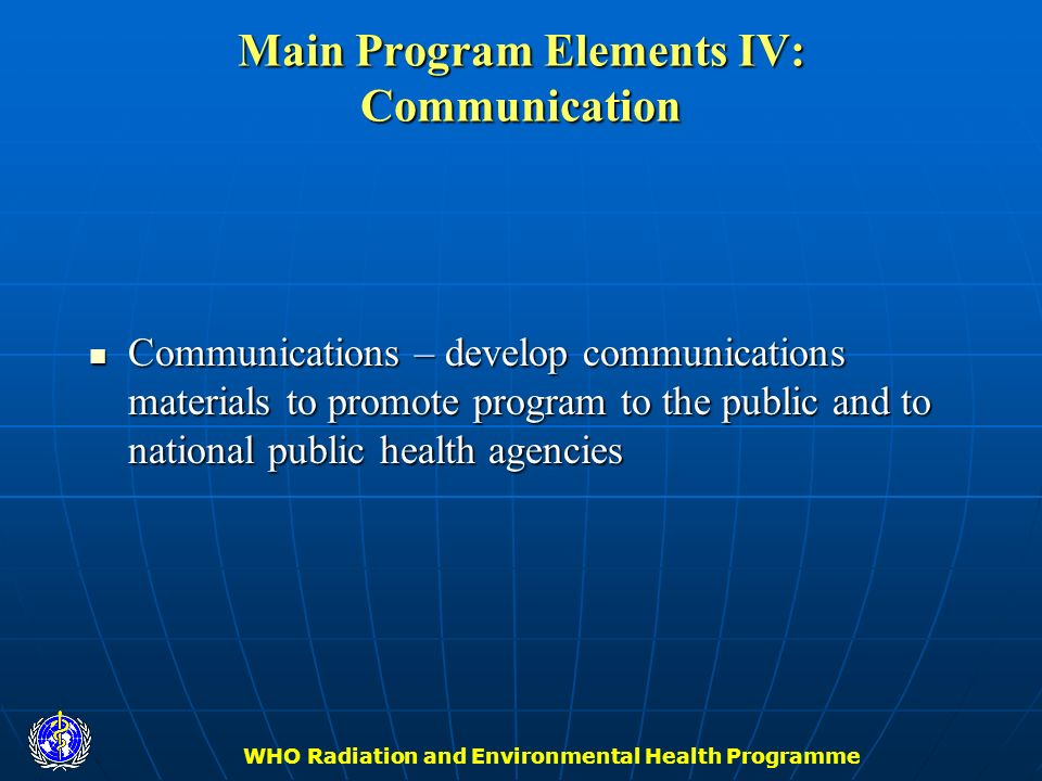WHO Radiation and Environmental Health Programme Main Program Elements IV: Communication Communications – develop communications materials to promote