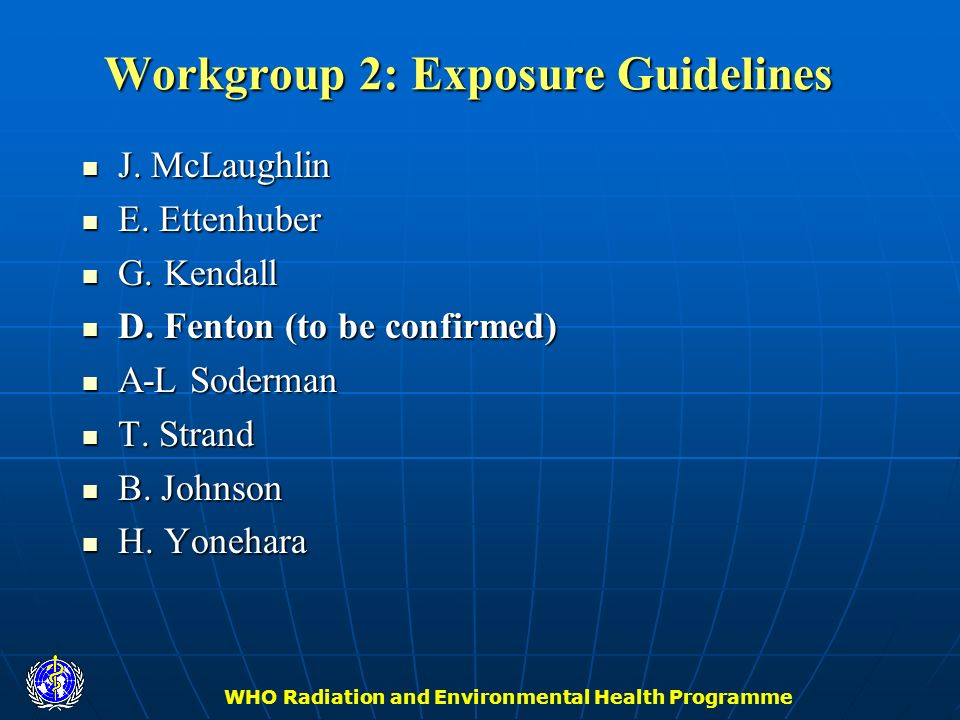 WHO Radiation and Environmental Health Programme Workgroup 2: Exposure Guidelines J. McLaughlin J. McLaughlin E. Ettenhuber E. Ettenhuber G. Kendall G