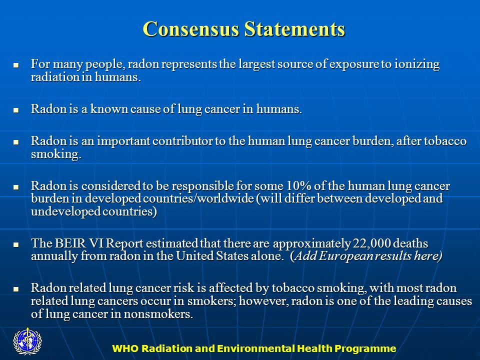 WHO Radiation and Environmental Health Programme Consensus Statements For many people, radon represents the largest source of exposure to ionizing rad
