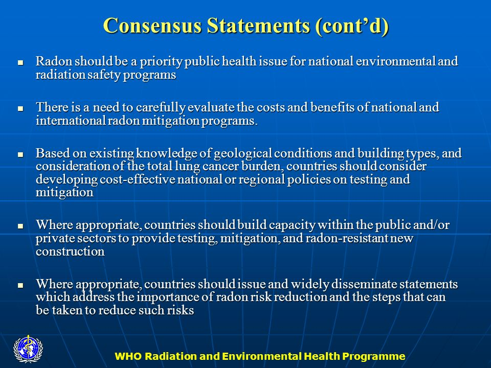 WHO Radiation and Environmental Health Programme Consensus Statements (contd) Radon should be a priority public health issue for national environmenta