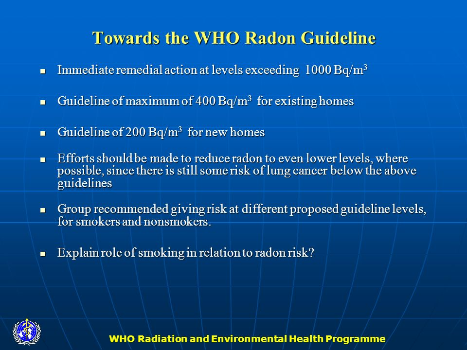 WHO Radiation and Environmental Health Programme Towards the WHO Radon Guideline Immediate remedial action at levels exceeding 1000 Bq/m 3 Immediate r