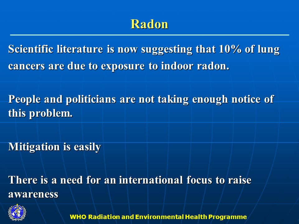 WHO Radiation and Environmental Health Programme Next Steps & Related Activities Next annual meeting: January 23-26, 2006 in Geneva) [WHO Geneva] Next annual meeting: January 23-26, 2006 in Geneva) [WHO Geneva] Four page fact sheet on radon (what radon is, characterizes health effects, testing and mitigation techniques known and easily implemented, cost effectiveness of exposure reduction, raise awareness, what WHO will do) (May 30, 2005) [WHO Geneva] Four page fact sheet on radon (what radon is, characterizes health effects, testing and mitigation techniques known and easily implemented, cost effectiveness of exposure reduction, raise awareness, what WHO will do) (May 30, 2005) [WHO Geneva] Press conference to launch WHO project (June, 2005) [WHO Geneva] Press conference to launch WHO project (June, 2005) [WHO Geneva]