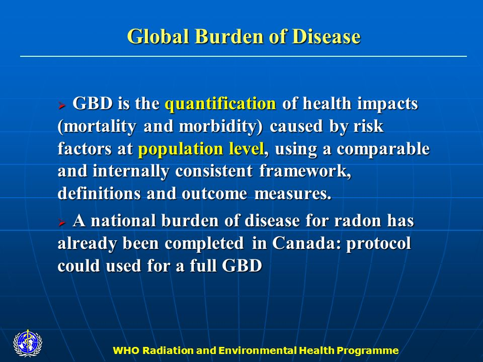 WHO Radiation and Environmental Health Programme Main Program Elements II: Policy Exposure guidelines – develop WHO guidelines for residential radon exposure levels Exposure guidelines – develop WHO guidelines for residential radon exposure levels Cost effectiveness – conduct economic analyses of alternative mitigation strategies Cost effectiveness – conduct economic analyses of alternative mitigation strategies