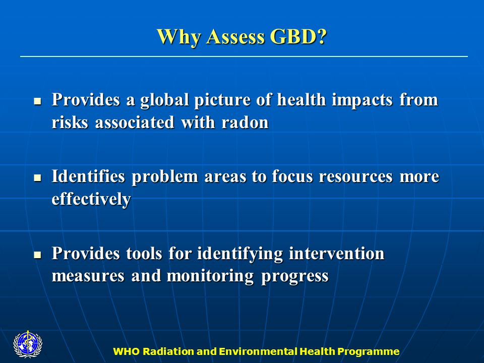 WHO Radiation and Environmental Health Programme Why Assess GBD? Provides a global picture of health impacts from risks associated with radon Provides