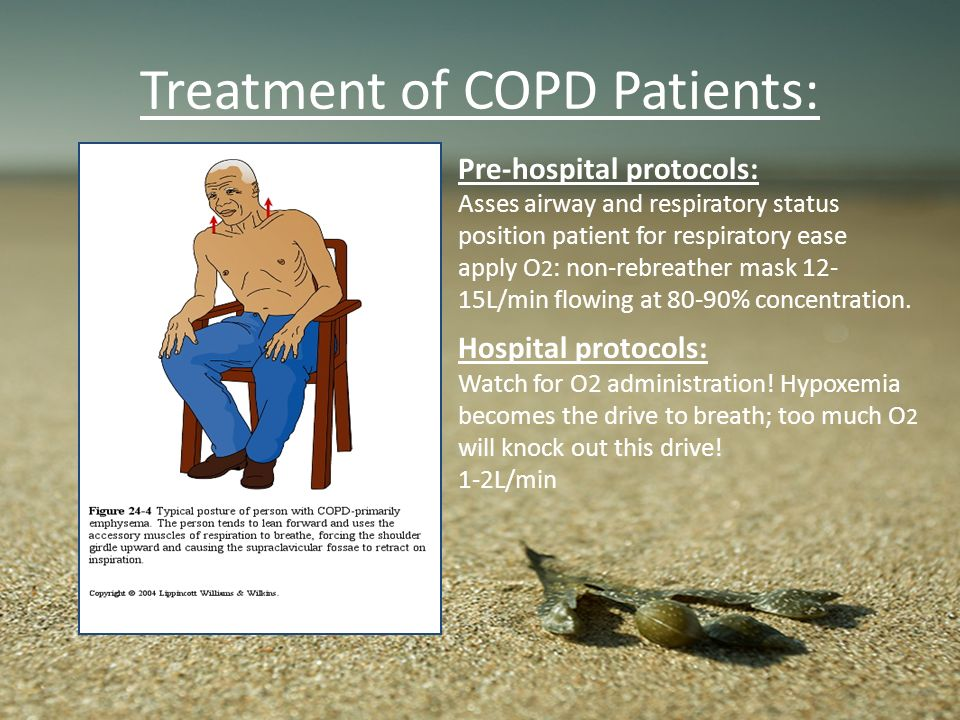 Treatment of COPD Patients: Pre-hospital protocols: Asses airway and respiratory status position patient for respiratory ease apply O 2 : non-rebreath