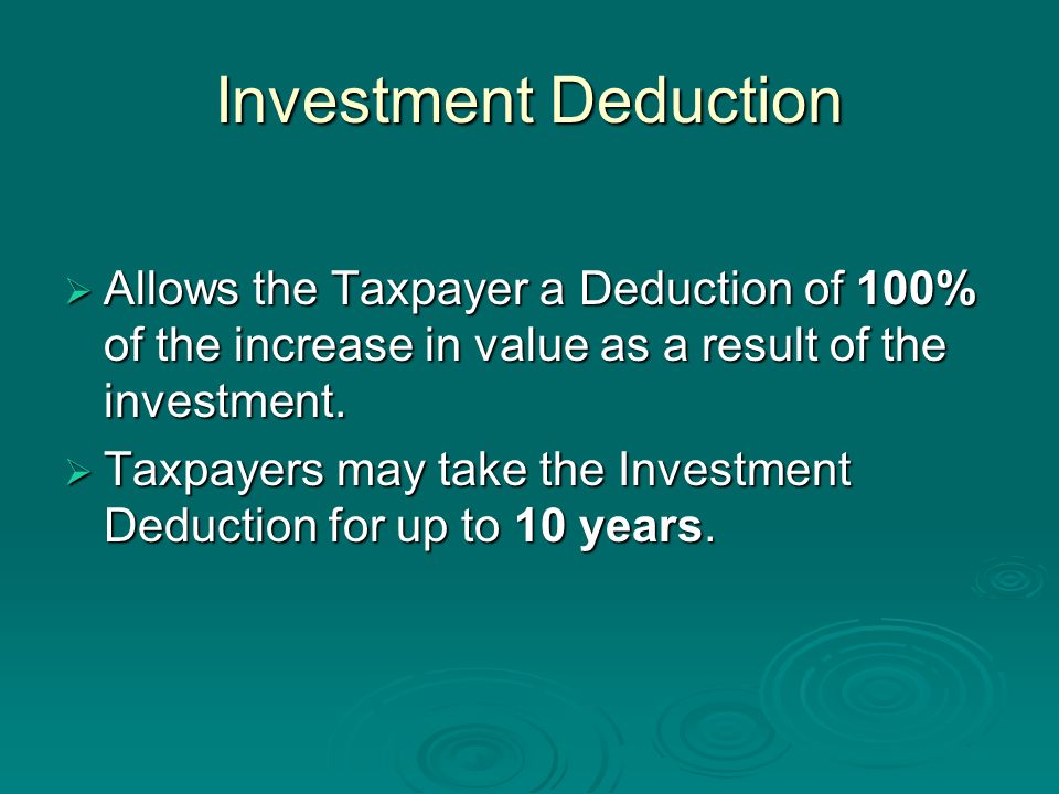 Investment Deduction Allows the Taxpayer a Deduction of 100% of the increase in value as a result of the investment. Allows the Taxpayer a Deduction o