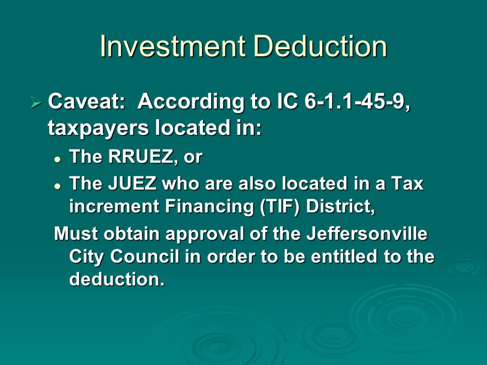 Investment Deduction Caveat: According to IC , taxpayers located in: Caveat: According to IC , taxpayers located in: The RRUEZ, or The RRUEZ, or The JUEZ who are also located in a Tax increment Financing (TIF) District, The JUEZ who are also located in a Tax increment Financing (TIF) District, Must obtain approval of the Jeffersonville City Council in order to be entitled to the deduction.