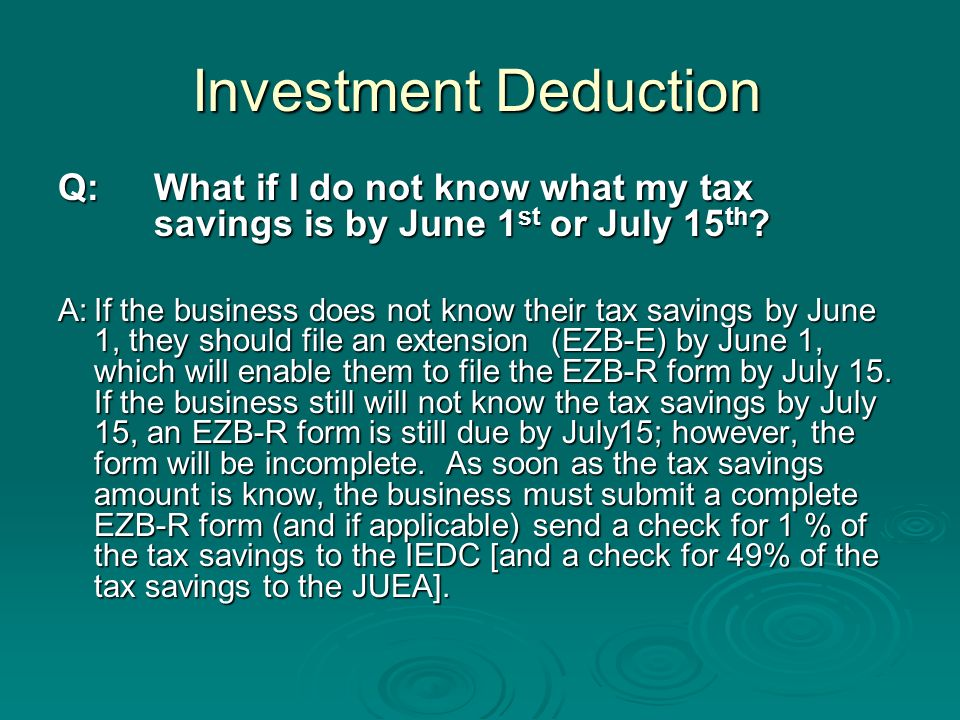 Investment Deduction Q:What if I do not know what my tax savings is by June 1 st or July 15 th .