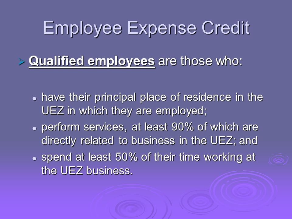 Employee Expense Credit Qualified employees are those who: Qualified employees are those who: have their principal place of residence in the UEZ in which they are employed; have their principal place of residence in the UEZ in which they are employed; perform services, at least 90% of which are directly related to business in the UEZ; and perform services, at least 90% of which are directly related to business in the UEZ; and spend at least 50% of their time working at the UEZ business.