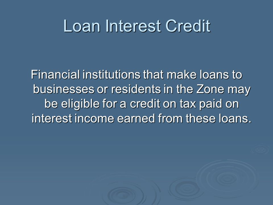 Loan Interest Credit Financial institutions that make loans to businesses or residents in the Zone may be eligible for a credit on tax paid on interes