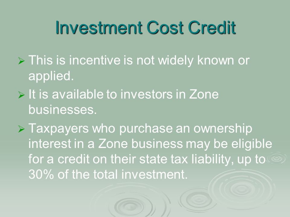 Investment Cost Credit This is incentive is not widely known or applied. It is available to investors in Zone businesses. Taxpayers who purchase an ow