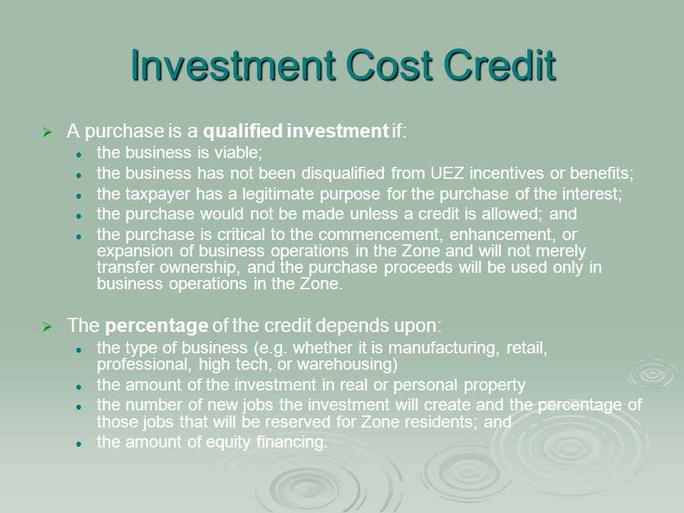 Investment Cost Credit A purchase is a qualified investment if: the business is viable; the business has not been disqualified from UEZ incentives or benefits; the taxpayer has a legitimate purpose for the purchase of the interest; the purchase would not be made unless a credit is allowed; and the purchase is critical to the commencement, enhancement, or expansion of business operations in the Zone and will not merely transfer ownership, and the purchase proceeds will be used only in business operations in the Zone.