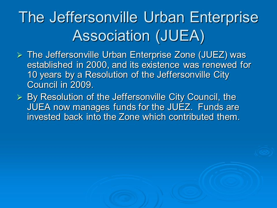The Jeffersonville Urban Enterprise Association (JUEA) The Jeffersonville Urban Enterprise Zone (JUEZ) was established in 2000, and its existence was renewed for 10 years by a Resolution of the Jeffersonville City Council in 2009.