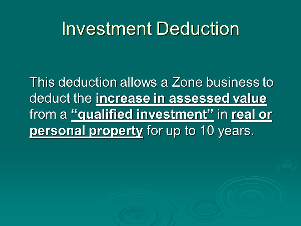 Investment Deduction This deduction allows a Zone business to deduct the increase in assessed value from a qualified investment in real or personal property for up to 10 years.