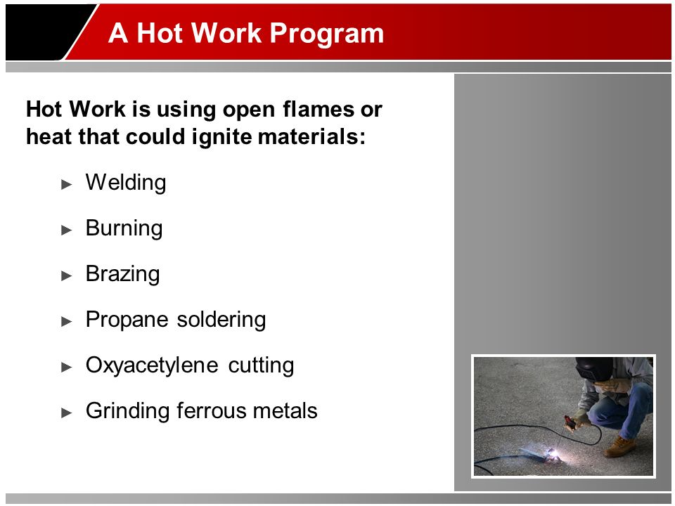 A Hot Work Program Hot Work is using open flames or heat that could ignite materials: Welding Burning Brazing Propane soldering Oxyacetylene cutting G