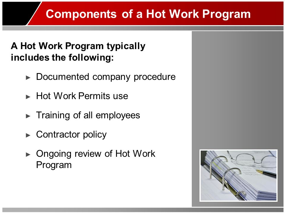 Components of a Hot Work Program A Hot Work Program typically includes the following: Documented company procedure Hot Work Permits use Training of al