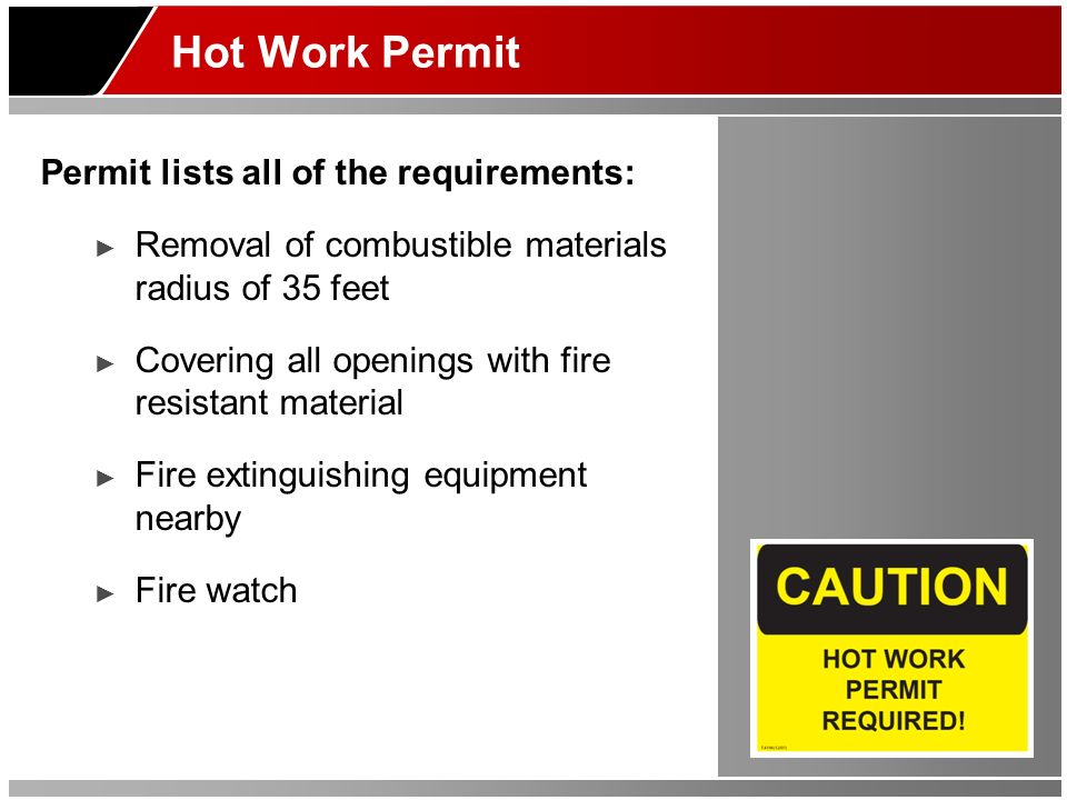 Hot Work Permit Permit lists all of the requirements: Removal of combustible materials radius of 35 feet Covering all openings with fire resistant mat