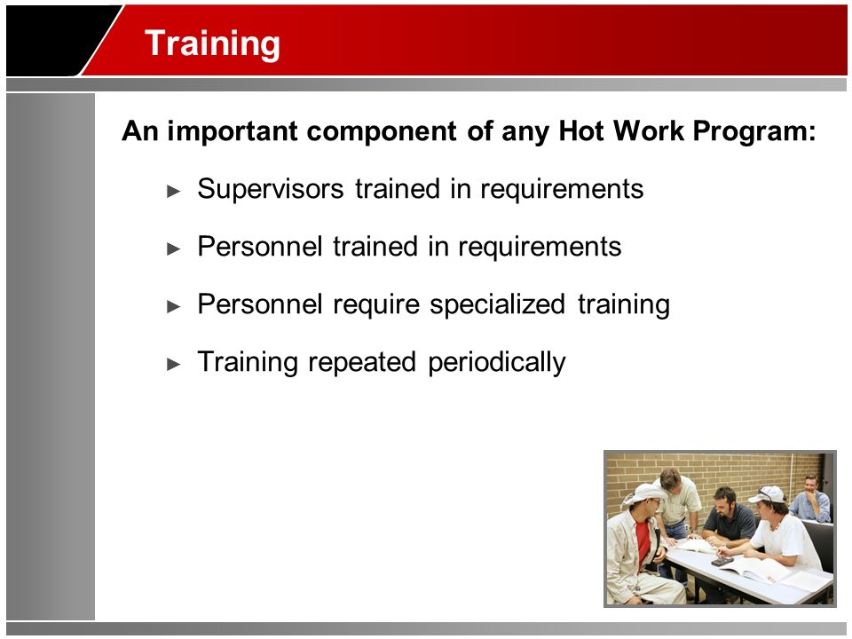 Training An important component of any Hot Work Program: Supervisors trained in requirements Personnel trained in requirements Personnel require speci